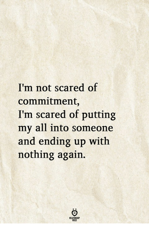 Scared Of Commitment: I'm not scared of  commitment,  I'm scared of putting  my all into someone  and ending up with  nothing again.