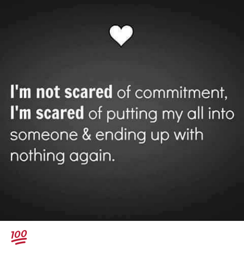 Scared Of Commitment: I'm not scared of commitment,  I'm scared of putting my all into  someone & ending up with  nothing again 💯