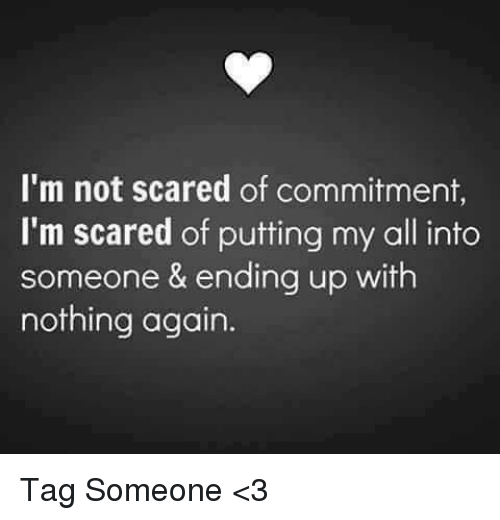 Scared Of Commitment: I'm not scared of commitment,  I'm scared of putting my all into  someone & ending up with  nothing again. Tag Someone <3