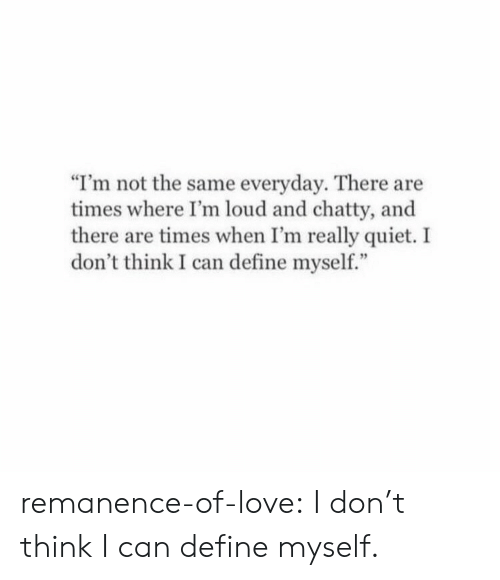 "Love, Target, and Tumblr: ""I'm not the same everyday. There are  times where I'm loud and chatty, and  there are times when I'm really quiet. I  don't think I can define myself."" remanence-of-love:  I don't think I can define myself."