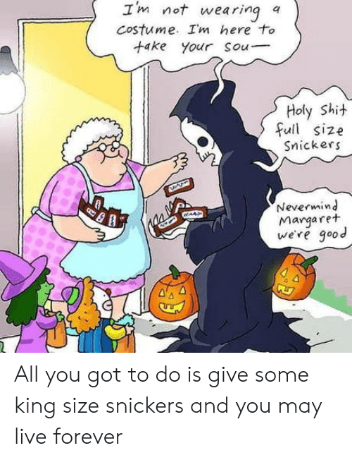 nevermind: Im not wearing  Costume. Im here to  +ake your Sou  a  Holy Shit  full size  Snickers  Nevermind  Margaret  we're good  AAS All you got to do is give some king size snickers and you may live forever