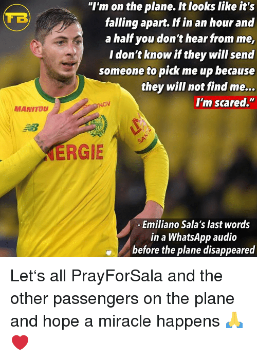 """Memes, Whatsapp, and Hope: """"I'm on the plane. It looks like it's  falling apart. If in an hour and  a half you don't hear from me,  I don't know if they will send  someone to pick me up because  they will not find me...  I'm scared.""""  MANITOU  ERGIE  Emiliano Sala's last words  in a WhatsApp audio  before the plane disappeared Let's all PrayForSala and the other passengers on the plane and hope a miracle happens 🙏❤️"""