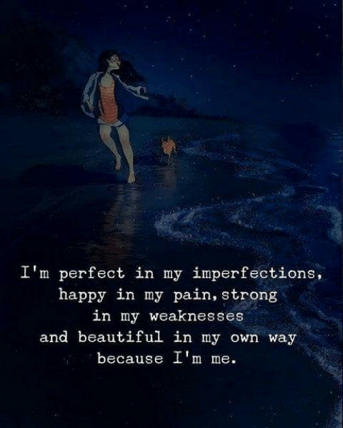 Beautiful, Happy, and Strong: I'm perfect in my imperfections,  happy in my pain, strong  in my weaknesses  and beautiful in my own way  because I'm me.