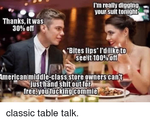 """Anaconda, Shit, and American: I'm really digging  your suit tonight  Thanks, it was  30% off  Bites lios rdliketo  seelit 100%""""Off  American middle-class store owners cant  justhand shit outfor  free. voutuckingcommie classic table talk."""