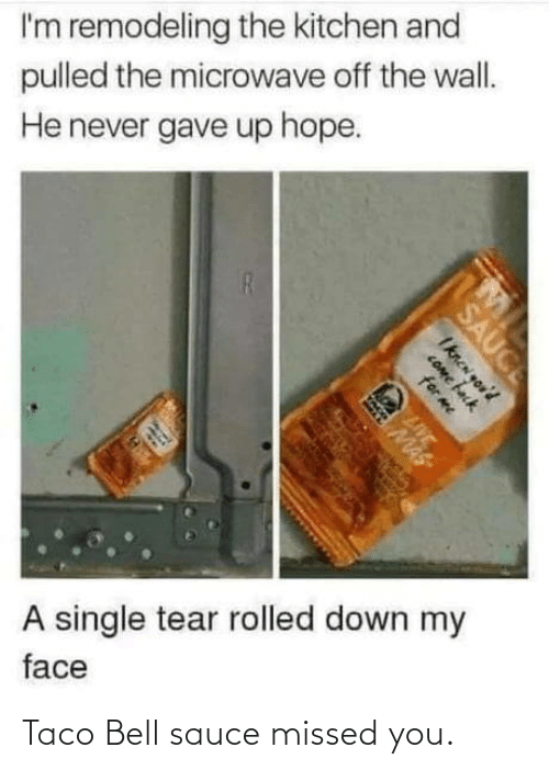 bell: I'm remodeling the kitchen and  pulled the microwave off the wall.  He never gave up hope.  A single tear rolled down my  face  SAUCE  Iknen you'd  COme fack  for me  LIVE  MAS Taco Bell sauce missed you.