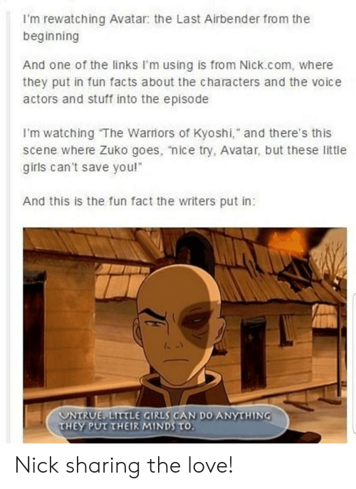 """Nick: I'm rewatching Avatar: the Last Airbender from the  beginning  And one of the links I'm using is from Nick.com, where  they put in fun facts about the characters and the voice  actors and stuff into the episode  I'm watching The Warriors of Kyoshi,"""" and there's this  scene where Zuko goes, """"nice try, Avatar, but the se little  girls can't save you!  And this is the fun fact the writers put in:  UNTRUE LITTLE GIRLS CAN DO ANYTHING  THEY PUT THEIR MINDS TO. Nick sharing the love!"""