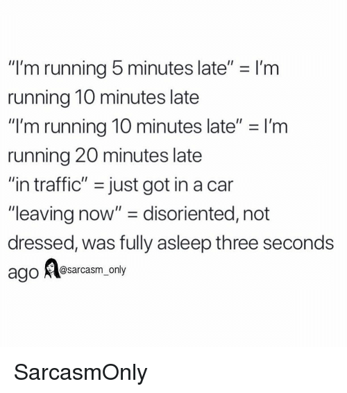 """Funny, Memes, and Traffic: """"I'm running 5 minutes late"""" - I'm  running 10 minutes late  """"I'm running 10 minutes late"""" I'm  running 20 minutes late  """"in traffic"""" -just got in a can  """"leaving now"""" - disoriented, not  dressed, was fully asleep three seconds  @sarcasm only SarcasmOnly"""