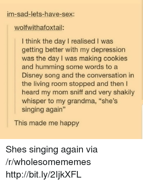 """Cookies, Disney, and Grandma: im-sad-lets-have-sex:  wolfwithafoxtail:  I think the day I realised I was  getting better with my depression  was the day I was making cookies  and humming some words to a  Disney song and the conversation in  the living room stopped and then I  heard my mom sniff and very shakily  whisper to my grandma, """"she's  singing again""""  This made me happy Shes singing again via /r/wholesomememes http://bit.ly/2IjkXFL"""
