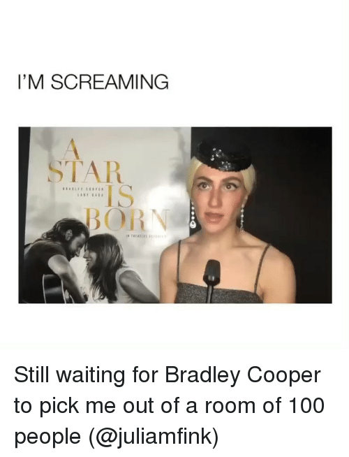 Bradley Cooper: I'M SCREAMING  TAR  IS Still waiting for Bradley Cooper to pick me out of a room of 100 people (@juliamfink)
