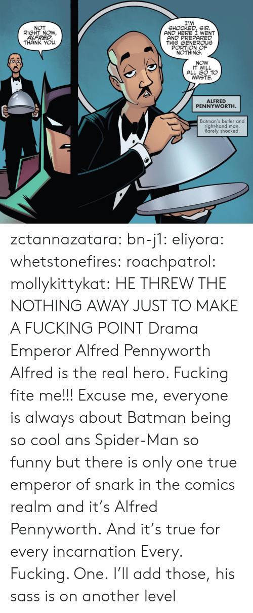 generous: I'M  SHOCKED, SIR.  AND HERE I WENT  AND PREPARED  THIS GENEROUs  PORTION OF  NOTHING.  NOT  RIGHT NOW,  ALFRED  THANK YOu.  NOW  IT WILL  ALL GO TO  WASTE.  ALFRED  PENNYWORTH  Batman's butler and  right-hand man.  Rarely shocked zctannazatara: bn-j1:  eliyora:  whetstonefires:  roachpatrol:  mollykittykat:    HE THREW THE NOTHING AWAY JUST TO MAKE A FUCKING POINT  Drama Emperor Alfred Pennyworth  Alfred is the real hero. Fucking fite me!!!  Excuse me, everyone is always about Batman being so cool ans Spider-Man so funny but there is only one true emperor of snark in the comics realm and it's Alfred Pennyworth. And it's true for every incarnation   Every. Fucking. One.     I'll add those, his sass is on another level