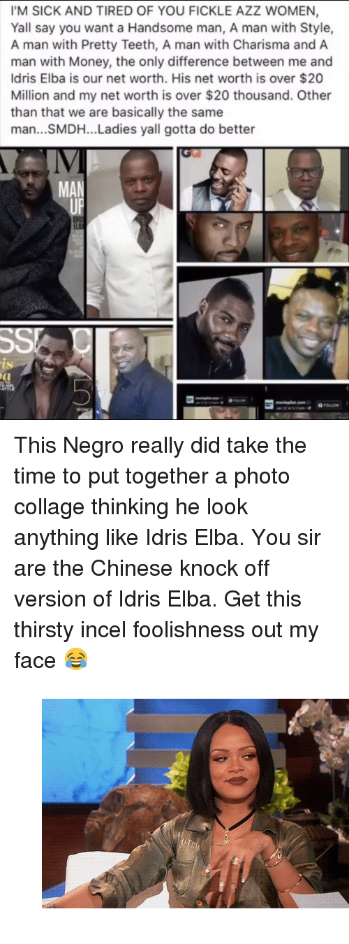 """Net Worth: IM SICK AND TIRED OF YOU FICKLE AZZ WOMEN,  Yall say you want a Handsome man, A man with Style,  A man with Pretty Teeth, A man with Charisma and A  man with Money, the only difference between me and  Idris Elba is our net worth. His net worth is over $20  Million and my net worth is over $20 thousand. Other  than that we are basically the same  man...SMDH... Ladies yall gotta do better  IV  MAN  ts <p>This Negro really did take the time to put together a photo collage thinking he look anything like Idris Elba. You sir are the Chinese knock off version of Idris Elba. Get this thirsty incel foolishness out my face 😂</p><figure class=""""tmblr-full"""" data-orig-width=""""540"""" data-orig-height=""""300"""" data-tumblr-attribution=""""ihiphop:h2zWJCh5RkQWu9U_JOR0Gw:Zmj3ei2Ke2vii""""><img src=""""https://78.media.tumblr.com/6ac272d77b22f619d0ce34a653274eee/tumblr_onvj5k6eW51v1z098o1_540.gifv"""" data-orig-width=""""540"""" data-orig-height=""""300""""/></figure>"""