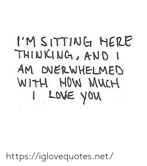 I Love You: I'M SITTING HERE  THINKING, AND I  AM OVERWHELMED  WITH HOW MUCH  I LOVE You https://iglovequotes.net/