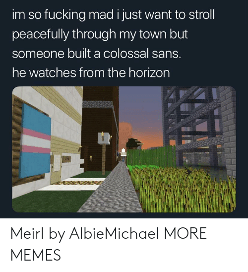 Dank, Fucking, and Memes: im so fucking mad i just want to stroll  peacefully through my town but  someone built a colossal sans.  he watches from the horizon Meirl by AlbieMichael MORE MEMES