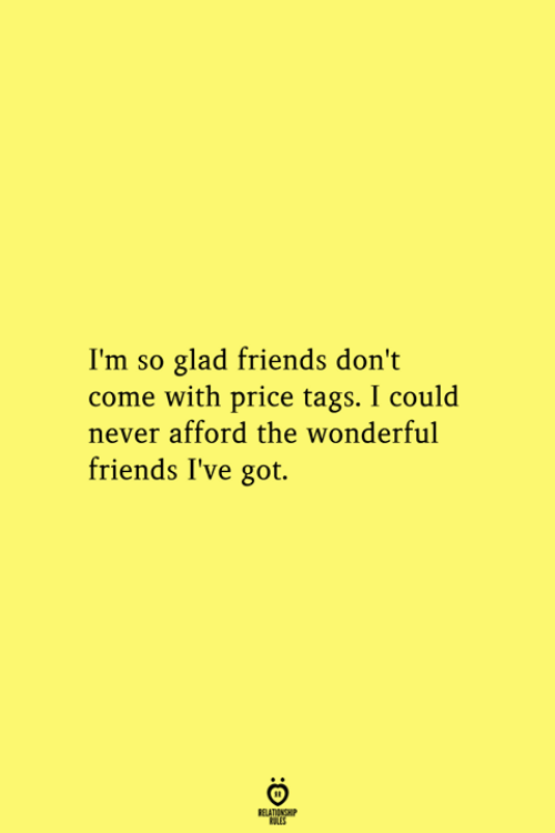 Friends, Never, and Got: I'm so glad friends don't  come with price tags. I could  never afford the wonderful  friends I've got.  RELATIONSHIP  ES