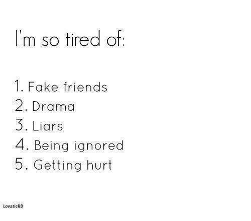 fakings: I'm so tired of:  1. Fake friends  2. Drama  3. Liars  4. Being ignored  5. Getting hurt  LovaticRD