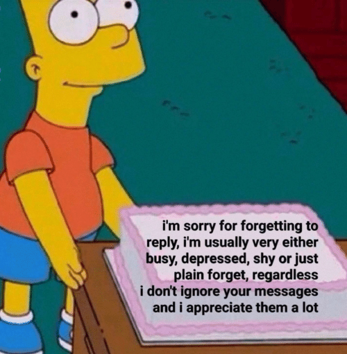Sorry, Appreciate, and Them: i'm sorry for forgetting to  reply, i'm usually very either  busy, depressed, shy or just  plain forget, regardless  i don't ignore your messages  and i appreciate them a lot