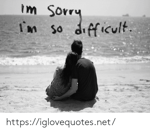 Sorry, Net, and Href: Im sorry  I'm so difficult. https://iglovequotes.net/