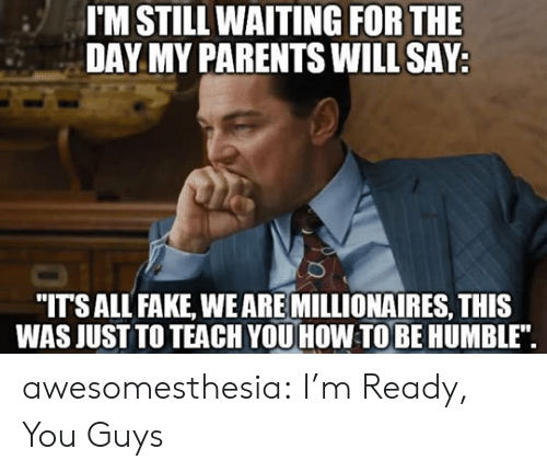 """Fake, Parents, and Tumblr: I'M STILL WAITING FOR THE  DAY MY PARENTS WILL SAY  """"ITSALL FAKE, WEARE MILLIONAIRES, THIS  WAS JUST TO TEACH YOU HOW TOBE HUMBLE"""". awesomesthesia:  I'm Ready, You Guys"""