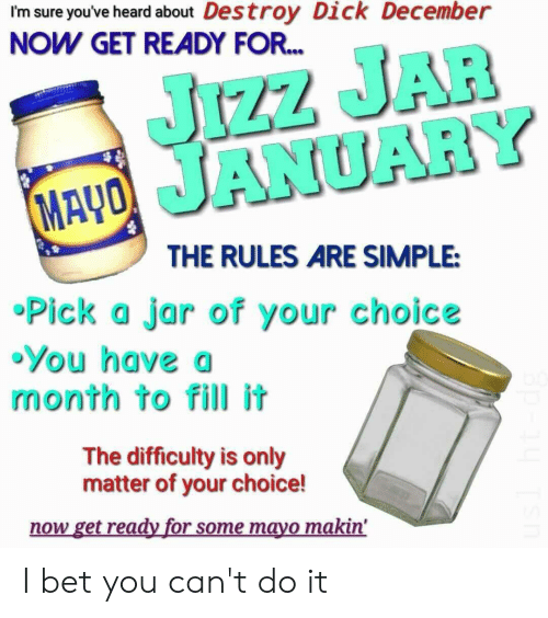I Bet, Jizz, and Dick: I'm sure you've heard about Destroy Dick December  NOW GET READY FOR.  JIZZ JAR  MAYO JANUARY  THE RULES ARE SIMPLE:  •Pick a jar of your choice  •You have a  month to fill it  The difficulty is only  matter of your choice!  now get ready for some mayo makin' I bet you can't do it