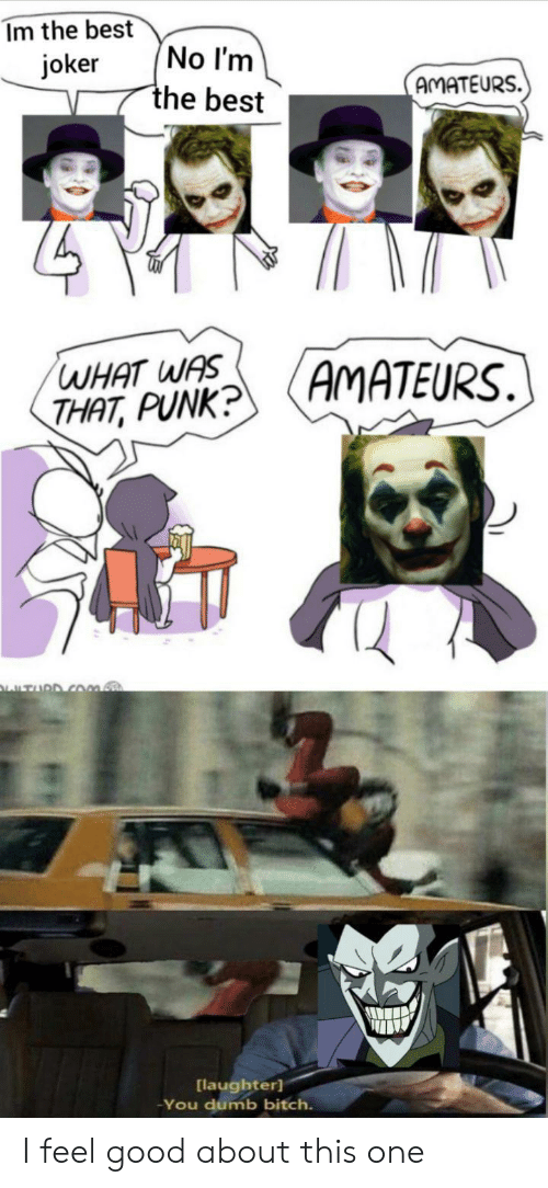 Bitch, Dumb, and Joker: Im the best  No I'm  the best  joker  AMATEURS.  AMATEURS.  WHAT WAS  THAT, PUNK?  TURD COm.  [laughter]  You dumb bitch. I feel good about this one