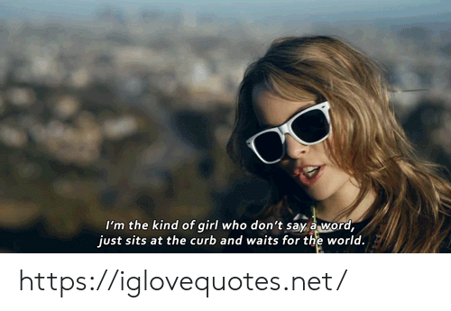 Girl, Word, and World: I'm the kind of girl who don't say a word,  just sits at the curb and waits for the world. https://iglovequotes.net/