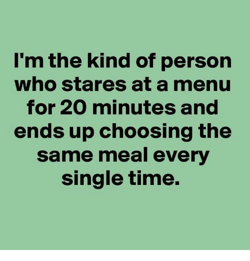 Memes, Time, and Single: I'm the kind of person  who stares at a menu  for 20 minutes and  ends up choosing the  same meal every  single time.