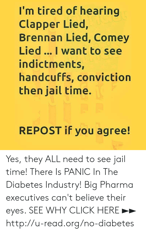 Click, Jail, and Memes: I'm tired of hearing  Clapper Lied,  Brennan Lied, Comey  Lied... I want to see  indictments,  handcuffs, conviction  then jail time.  REPOST if you agree! Yes, they ALL need to see jail time!  There Is PANIC In The Diabetes Industry! Big Pharma executives can't believe their eyes. SEE WHY CLICK HERE ►► http://u-read.org/no-diabetes