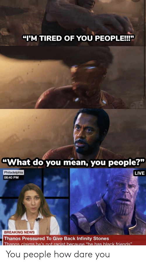 """Racist: """"I'M TIRED OF YOU PEOPLE!!!""""  """"What do you mean, you people?""""  Philadelphia  LIVE  06:40 PM  BREAKING NEWS  Thanos Pressured To Give Back Infinity Stones  Thanos claims he's not racist because """"he has black friends"""" You people how dare you"""
