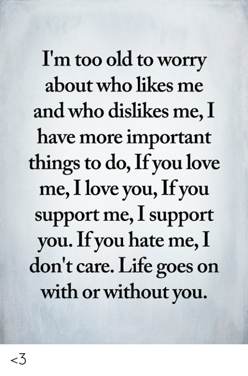 Life, Love, and Memes: I'm too old to worry  about who likes me  and who dislikes me, I  have more important  things to do, If you love  me, I love you, Ifyou  support me, I support  you. If you hate me, I  don't care. Life goes on  with or without you. <3