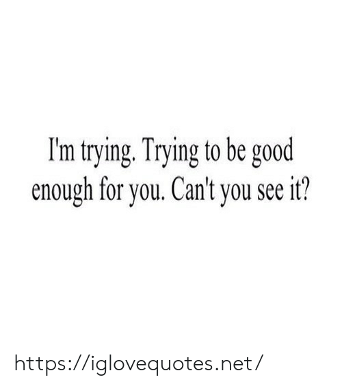 Be Good: I'm trying. Trying to be good  enough for you. Can't you see it? https://iglovequotes.net/