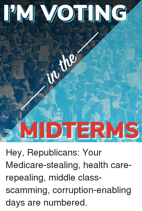 Medicare: I'M VOTING  DR  MIDTERMS Hey, Republicans:  Your Medicare-stealing, health care-repealing, middle class-scamming, corruption-enabling days are numbered.