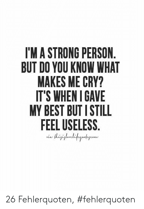 Feel Useless: I'MA STRONG PERSON  BUT DO YOU KNOW WHAT  MAKES ME CRY?  IT'S WHENI GAVE  MY BEST BUT I STILL  FEEL USELESS.  gaditautyame 26 Fehlerquoten, #fehlerquoten