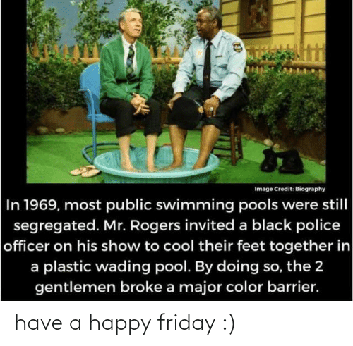 In A: Image Credit: Biography  In 1969, most public swimming pools were still  segregated. Mr. Rogers invited a black police  officer on his show to cool their feet together in  a plastic wading pool. By doing so, the 2  gentlemen broke a major color barrier. have a happy friday :)