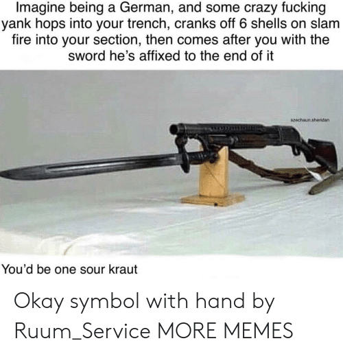 hops: Imagine being a German, and some crazy fucking  yank hops into your trench, cranks off 6 shells on slam  fire into your section, then comes after you with the  sword he's affixed to the end of it  szechaun.sheridan  You'd be one sour kraut Okay symbol with hand by Ruum_Service MORE MEMES
