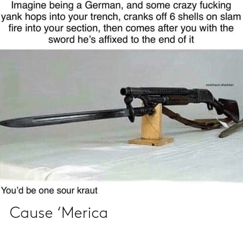 hops: Imagine being a German, and some crazy fucking  yank hops into your trench, cranks off 6 shells on slam  fire into your section, then comes after you with the  sword he's affixed to the end of it  szechaun.sheridan  You'd be one sour kraut Cause 'Merica