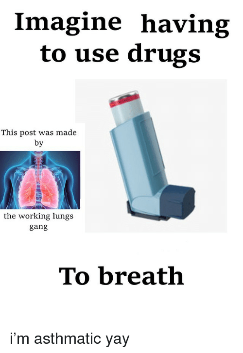 Drugs, Working, and Imagine: Imagine having  to use drugs  This post was made  by  BL5  the working lungs  ang  TO breath i'm asthmatic yay