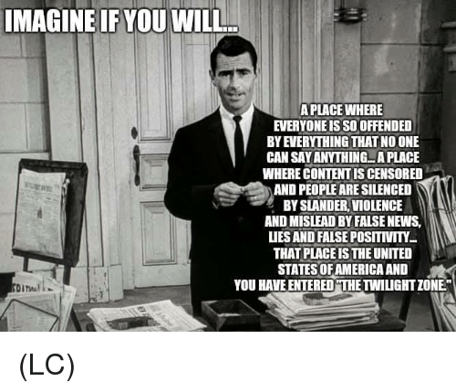 """states of america: IMAGINE IF YOU WILL  A PLACE WHERE  EVERYONE IS SO OFFENDED  BY EVERYTHING THAT NO ONE  CAN SAY ANYTHING...A PLACE  WHERE CONTENT IS CENSORED  AND PEOPLE ARE SILENCED  BY SLANDER, VIOLENCE  AND MISLEAD BY FALSE NEWS,  LIES AND FALSE POSITIVITY  THAT PLACE IS THE UNITED  STATES OF AMERICA AND  YOU HAVE ENTERED""""THE TWILIGHT ZONE"""" (LC)"""