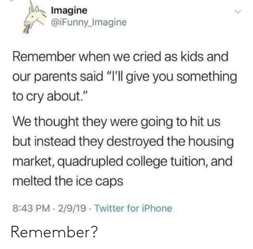 """College, Iphone, and Parents: Imagine  @iFunny Imagine  Remember when we cried as kids and  parents said """"I'll give you something  to cry about.""""  We thought they were going to hit us  but instead they destroyed the housing  market, quadrupled college tuition, and  melted the ice caps  8:43 PM 2/9/19 Twitter for iPhone Remember?"""
