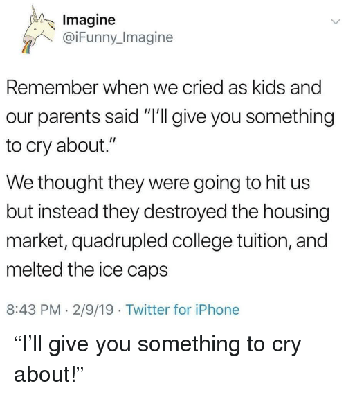 """College, Parents, and Twitter: Imagine  @iFunny_Imagine  Remember when we cried as kids and  our parents said """"I'll give you something  to cry about.""""  We thought they were going to hit us  but instead they destroyed the housing  market, quadrupled college tuition, and  melted the ice caps  8:43 PM. 2/9/19 Twitter for iPhonee """"I'll give you something to cry about!"""""""