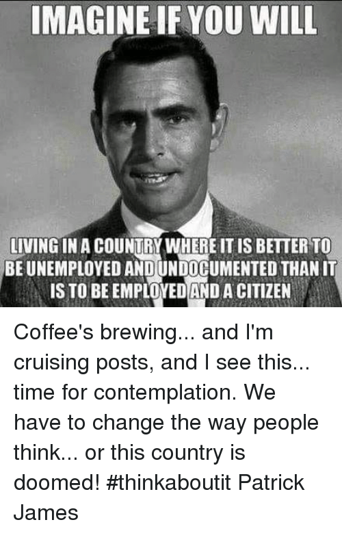 Memes, Time, and Change: IMAGINE IFYOU WILL  LIVING IN A COUNTRY WHERE IT IS BETTER TO  BE UNEMPLOYED AND UNDOCUMENTED THAN IT  IS TO BEEMPLOYEDAND A CITIZEN Coffee's brewing... and I'm cruising posts, and I see this... time for contemplation. We have to change the way people think... or this country is doomed! #thinkaboutit Patrick James