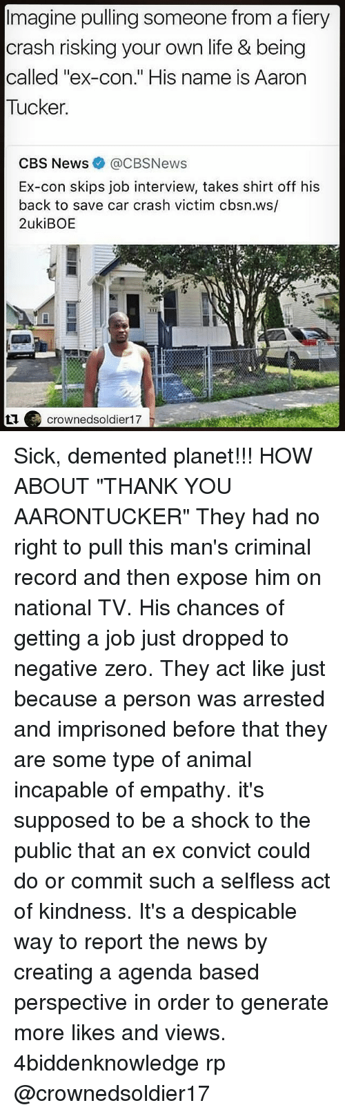 """Jobbing: Imagine pulling someone from a fiery  crash risking your own life & being  called """"ex-con."""" His name is Aarorn  Tucker  CBS News@CBSNews  Ex-con skips job interview, takes shirt off his  back to save car crash victim cbsn.ws/  2ukiBOE  crownedsoldier17 Sick, demented planet!!! HOW ABOUT """"THANK YOU AARONTUCKER"""" They had no right to pull this man's criminal record and then expose him on national TV. His chances of getting a job just dropped to negative zero. They act like just because a person was arrested and imprisoned before that they are some type of animal incapable of empathy. it's supposed to be a shock to the public that an ex convict could do or commit such a selfless act of kindness. It's a despicable way to report the news by creating a agenda based perspective in order to generate more likes and views. 4biddenknowledge rp @crownedsoldier17"""