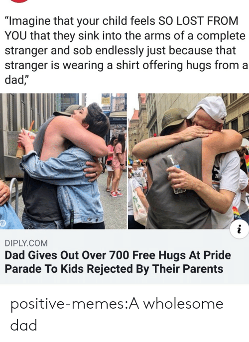 """Dad, Memes, and Parents: """"Imagine that your child feels SO LOST FROM  YOU that they sink into the arms of a complete  stranger and sob endlessly just because that  stranger is wearing a shirt offering hugs from a  dad,  Willam Penn  RDE  i  DIPLY.COM  Dad Gives Out Over 700 Free Hugs At Pride  Parade To Kids Rejected By Their Parents positive-memes:A wholesome dad"""