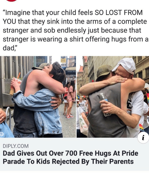 "Dad, Parents, and Lost: ""Imagine that your child feels SO LOST FROM  YOU that they sink into the arms of a complete  stranger and sob endlessly just because that  stranger is wearing a shirt offering hugs from a  dad  DIPLY.COM  Dad Gives Out Over 700 Free Hugs At Pride  Parade To Kids Rejected By Their Parents"