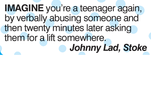 Memes, Asking, and 🤖: IMAGINE you're a teenager again,  by verbally abusing someone and  then twenty minutes later asking  them for a lift somewhere.  Johnny Lad, Stoke