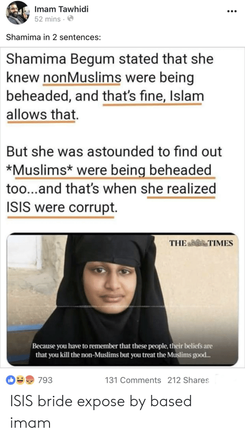 Shamima Begum: Imam Tawhidi  52 mins.  Shamima in 2 sentences:  Shamima Begum stated that she  knew nonMuslims were being  beheaded, and that's fine, Islam  allows that.  But she was astounded to find out  *Muslims* were being beheaded  too...and that's when she realized  ISIS were corrupt.  THE TIMES  Because you have to remember that these people, their beliefs ane  that you kill the non-Muslims but you treat the Muslims good...  131 Comments 212 Shares ISIS bride expose by based imam