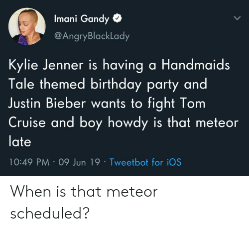 Birthday, Justin Bieber, and Kylie Jenner: Imani Gandy  @AngryBlackLady  Kylie Jenner is having a Handmaids  Tale themed birthday party and  Justin Bieber wants to fight Tom  Cruise and boy howdy is that meteor  late  10:49 PM 09 Jun 19 Tweetbot for iOS When is that meteor scheduled?