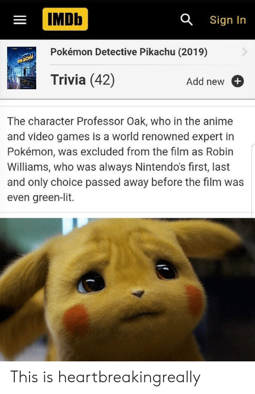 Renowned: IMDb  a Sign In  Pokémon Detective Pikachu (2019)  Trivia (42)  Add new  The character Professor Oak, who in the an  and video games is a world renowned expert in  Pokémon, was excluded from the film  Williams, who was always Nintendo's first, last  and only choice passed away before the film was  even green-lit. This is heartbreakingreally