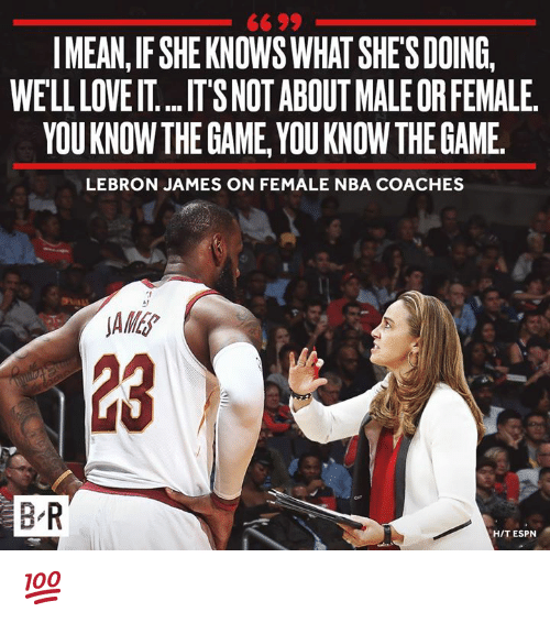 Espn, LeBron James, and Love: IMEAN, IF SHE KNOWS WHAT SHES DOING,  WELL LOVE IT.. IT'S NOT ABOUT MALE OR FEMALE  YOUKNOWTHE GAME, YOU KNOW THE GAME.  LEBRON JAMES ON FEMALE NBA COACHES  1  B R  H/T ESPN 💯