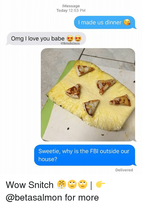 i love you babe: iMessage  Today 12:53 PM  I made us dinner  Omg I love you babe  @BetaSalmon  Sweetie, why is the FBl outside our  house?  Delivered Wow Snitch 😤🙄🙄 | 👉 @betasalmon for more