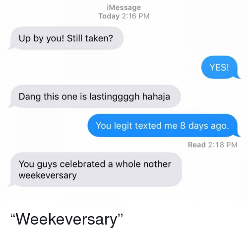 "Relationships, Taken, and Texting: iMessage  Today 2:16 PM  Up by you! Still taken?  YES  Dang this one is lastinggggh hahaja  You legit texted me 8 days ago.  Read 2:18 PM  You guys celebrated a whole nother  weekeversary ""Weekeversary"""